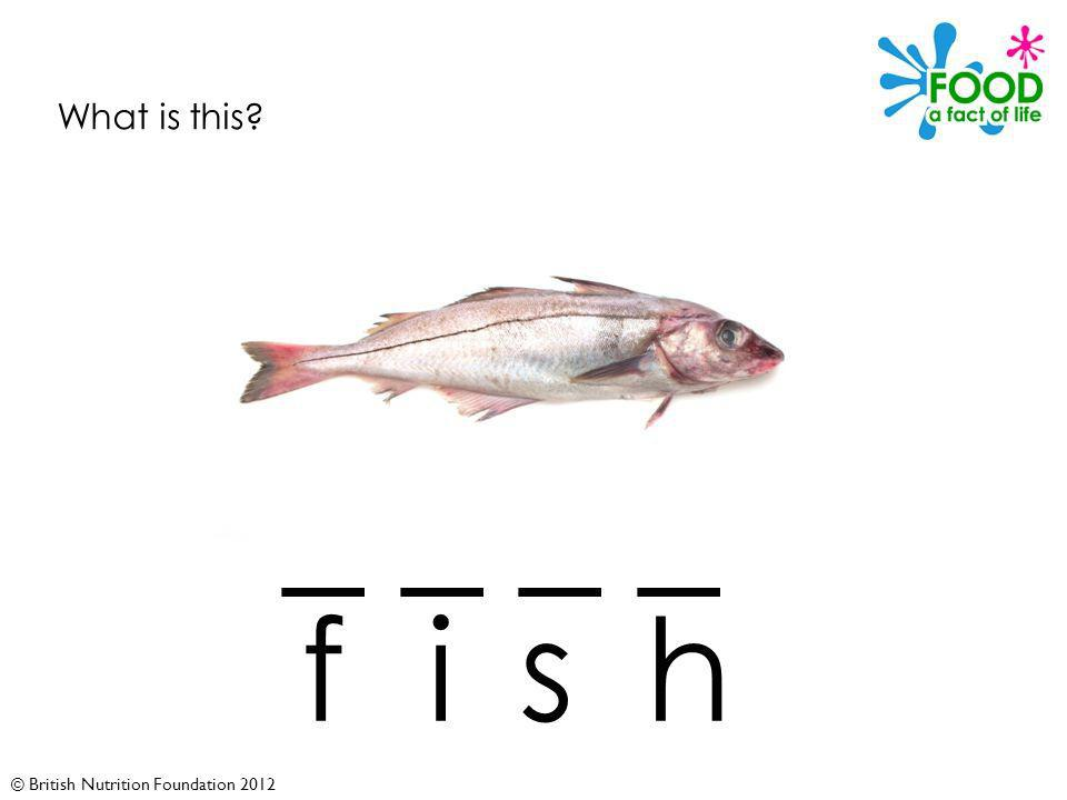 © British Nutrition Foundation 2012 What is this _ _ fish