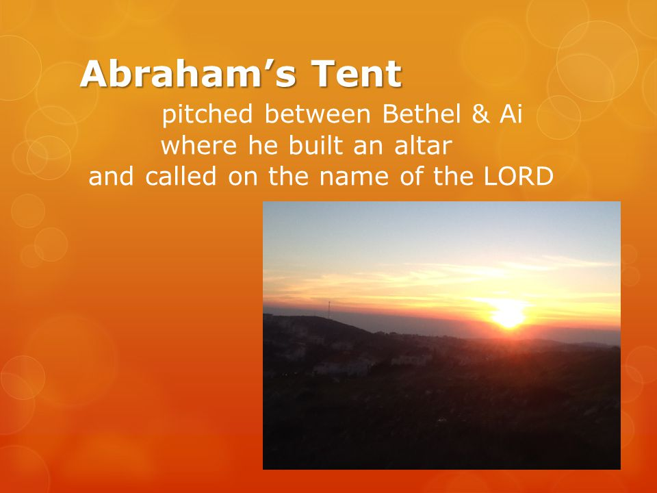 Abrahams Tent Abrahams Tent pitched between Bethel & Ai where he built an altar and called on the name of the LORD