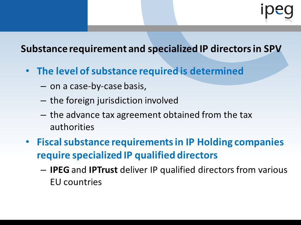Substance requirement and specialized IP directors in SPV The level of substance required is determined – on a case-by-case basis, – the foreign juris