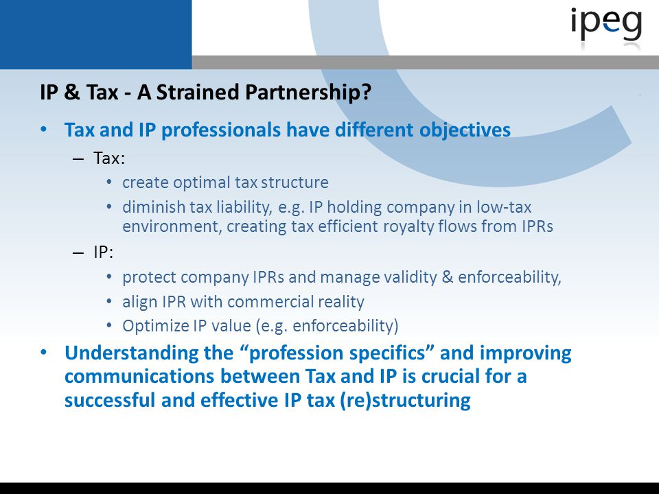 IP & Tax - A Strained Partnership? Tax and IP professionals have different objectives – Tax: create optimal tax structure diminish tax liability, e.g.