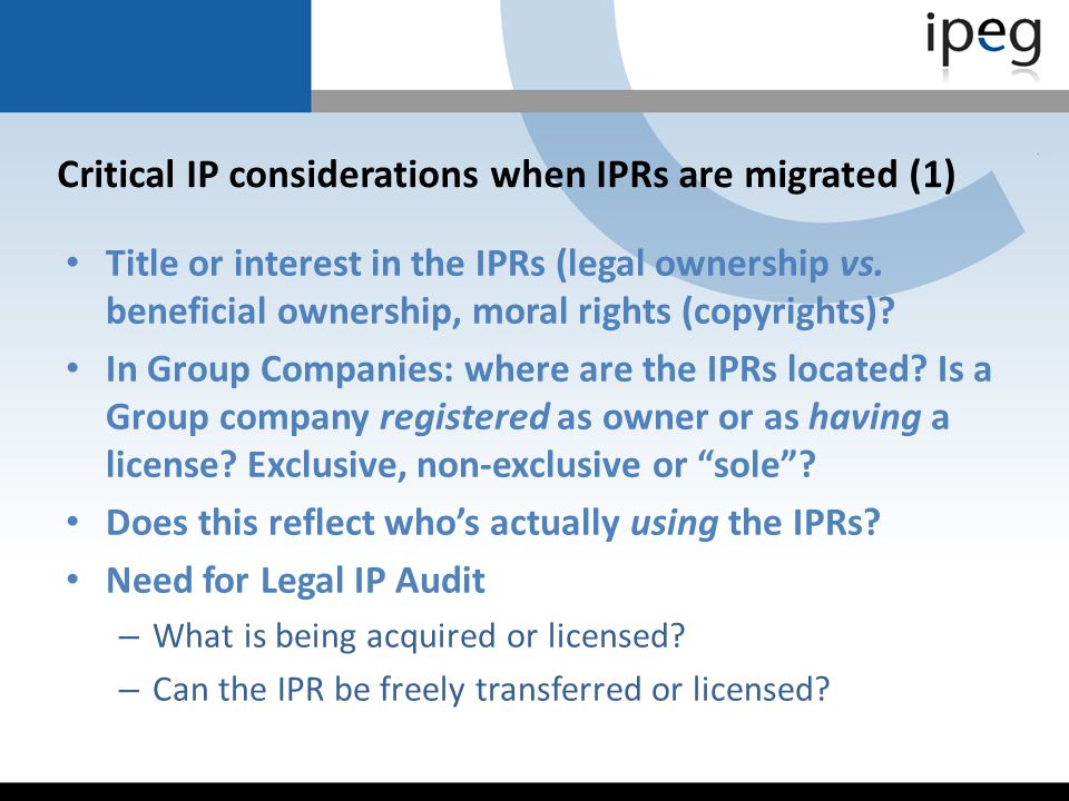 Critical IP considerations when IPRs are migrated (1) Title or interest in the IPRs (legal ownership vs. beneficial ownership, moral rights (copyright
