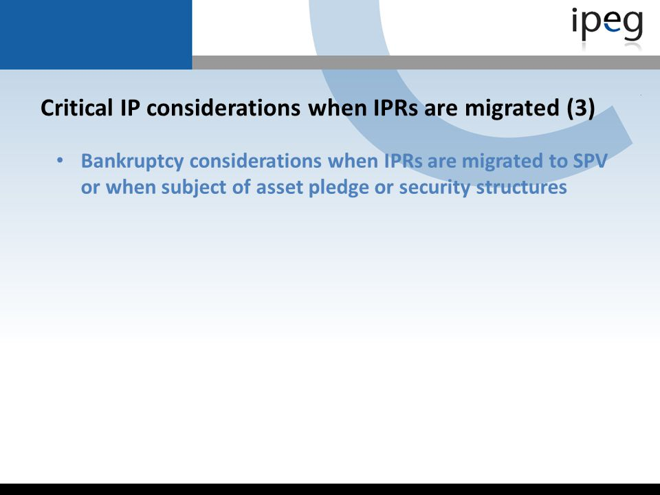 Critical IP considerations when IPRs are migrated (3) Bankruptcy considerations when IPRs are migrated to SPV or when subject of asset pledge or secur