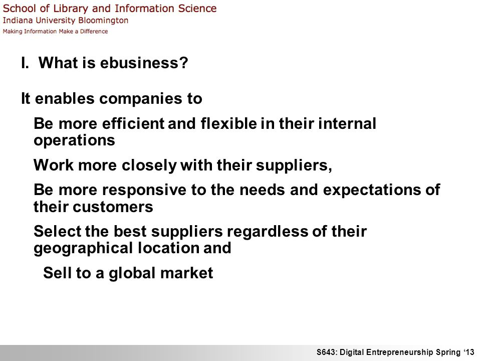 S643: Digital Entrepreneurship Spring 13 I. What is ebusiness? It enables companies to Be more efficient and flexible in their internal operations Wor