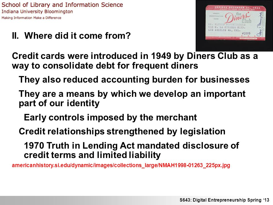 S643: Digital Entrepreneurship Spring 13 II. Where did it come from? Credit cards were introduced in 1949 by Diners Club as a way to consolidate debt