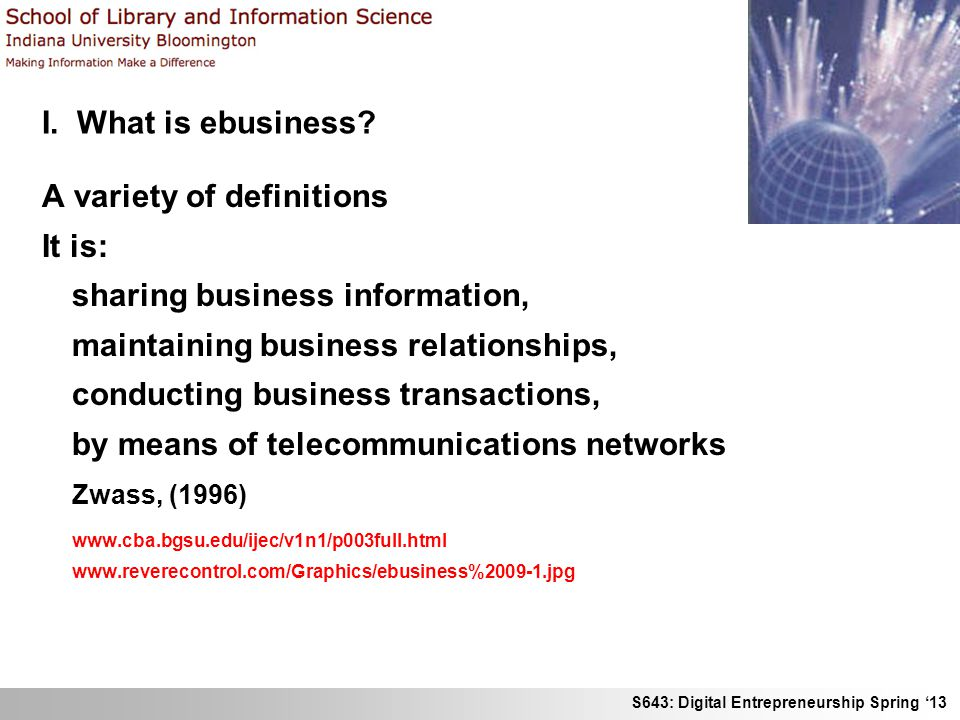 S643: Digital Entrepreneurship Spring 13 I. What is ebusiness? A variety of definitions It is: sharing business information, maintaining business rela