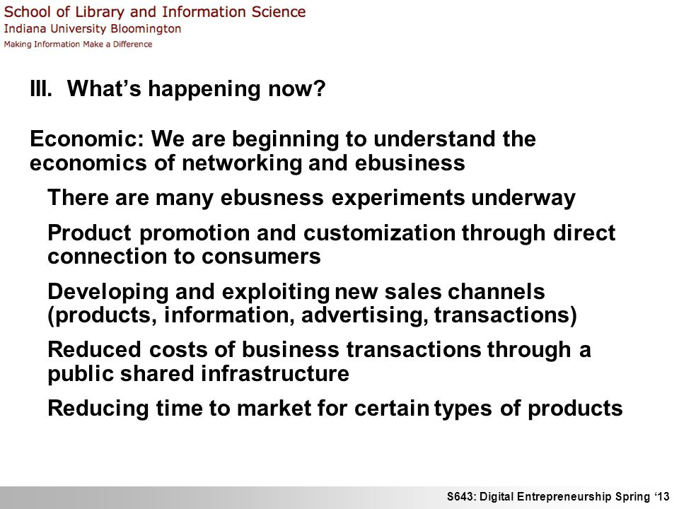 S643: Digital Entrepreneurship Spring 13 III. Whats happening now? Economic: We are beginning to understand the economics of networking and ebusiness