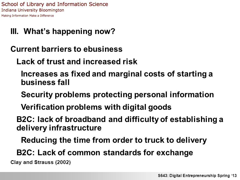 S643: Digital Entrepreneurship Spring 13 III. Whats happening now? Current barriers to ebusiness Lack of trust and increased risk Increases as fixed a