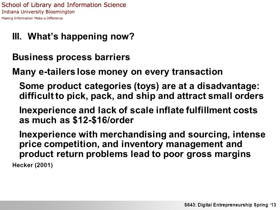 S643: Digital Entrepreneurship Spring 13 III. Whats happening now? Business process barriers Many e-tailers lose money on every transaction Some produ