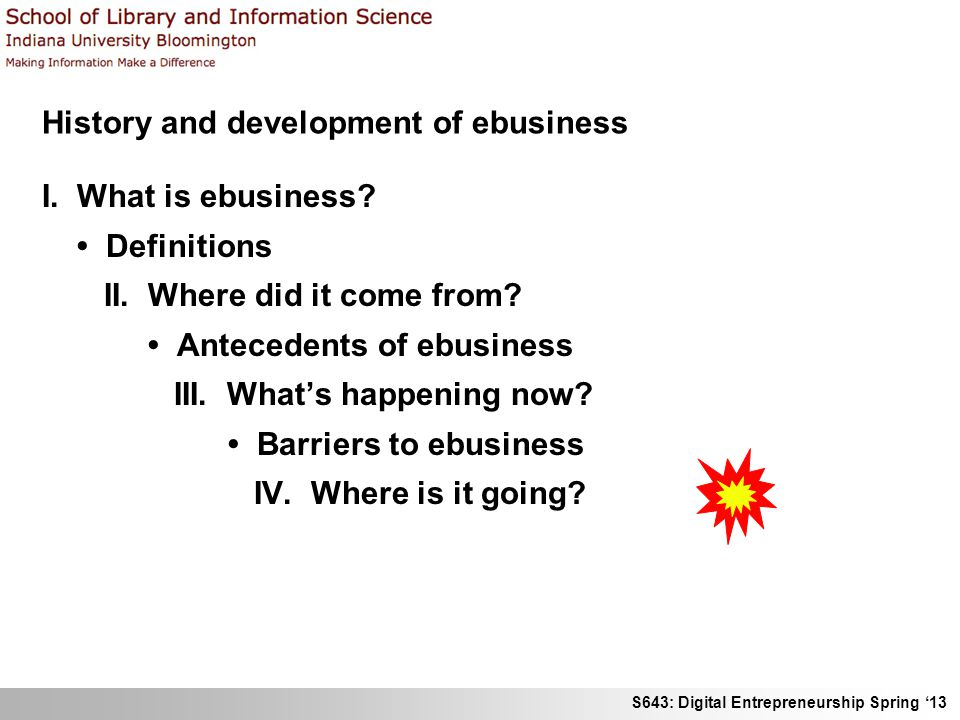S643: Digital Entrepreneurship Spring 13 History and development of ebusiness I. What is ebusiness? Definitions II. Where did it come from? Antecedent