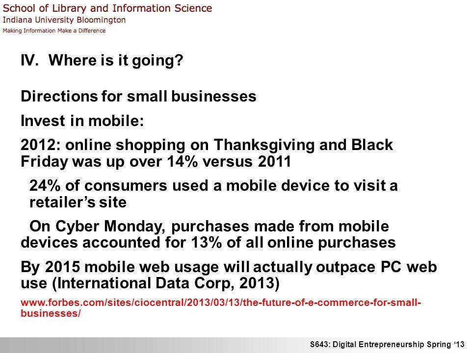 S643: Digital Entrepreneurship Spring 13 IV. Where is it going? Directions for small businesses Invest in mobile: 2012: online shopping on Thanksgivin