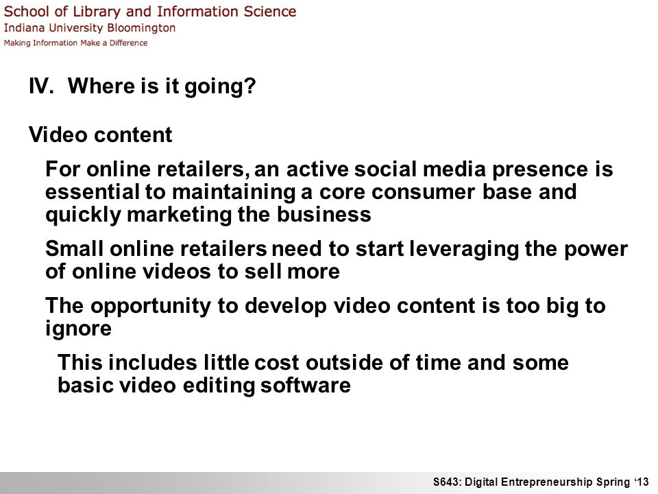 S643: Digital Entrepreneurship Spring 13 IV. Where is it going? Video content For online retailers, an active social media presence is essential to ma