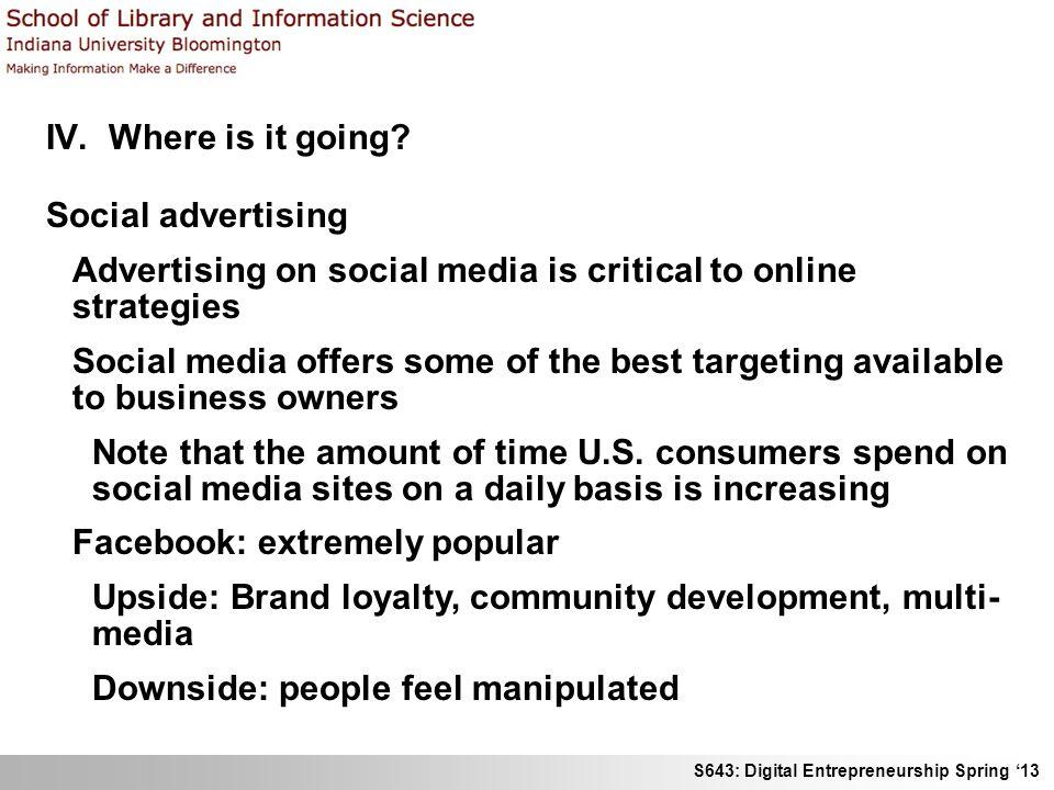 S643: Digital Entrepreneurship Spring 13 IV. Where is it going? Social advertising Advertising on social media is critical to online strategies Social