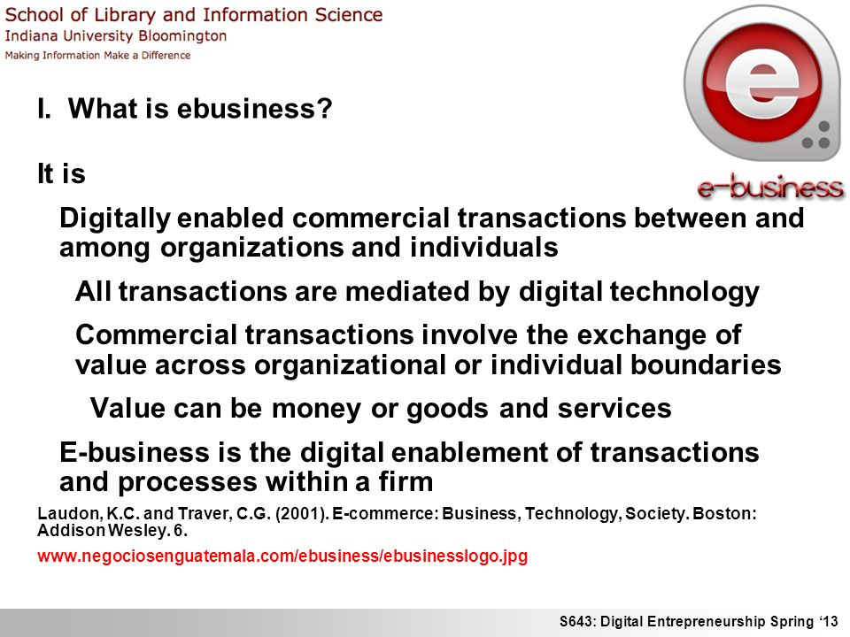 S643: Digital Entrepreneurship Spring 13 I. What is ebusiness? It is Digitally enabled commercial transactions between and among organizations and ind