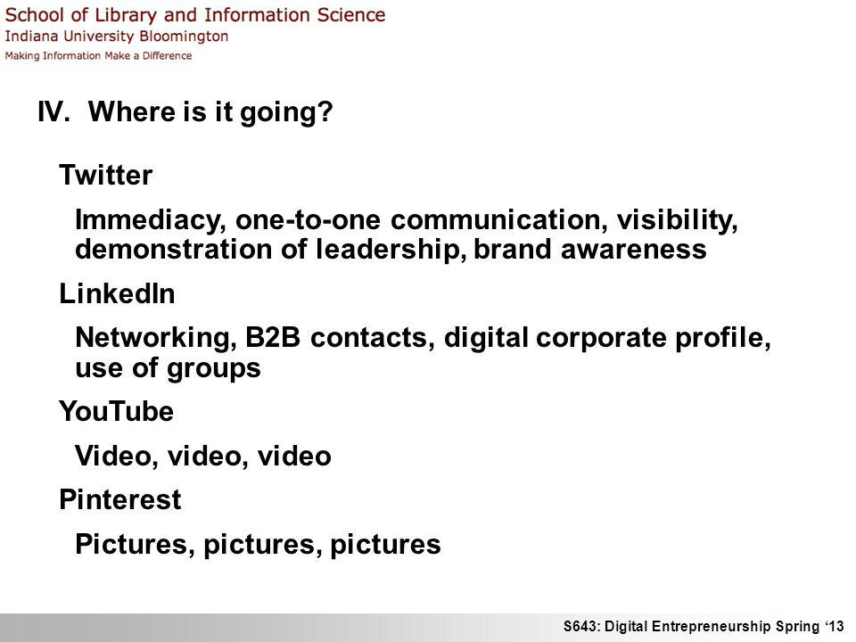 S643: Digital Entrepreneurship Spring 13 IV. Where is it going? Twitter Immediacy, one-to-one communication, visibility, demonstration of leadership,
