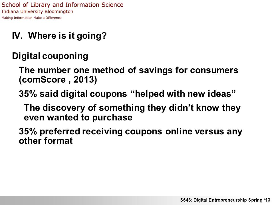 S643: Digital Entrepreneurship Spring 13 IV. Where is it going? Digital couponing The number one method of savings for consumers (comScore, 2013) 35%
