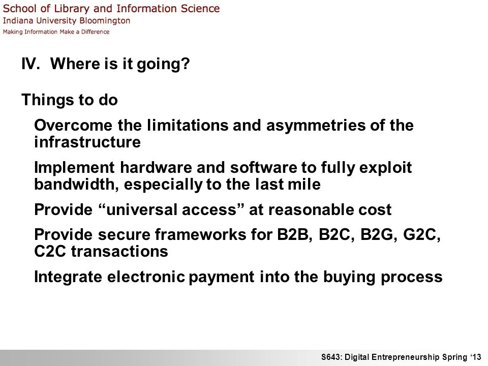 S643: Digital Entrepreneurship Spring 13 IV. Where is it going? Things to do Overcome the limitations and asymmetries of the infrastructure Implement