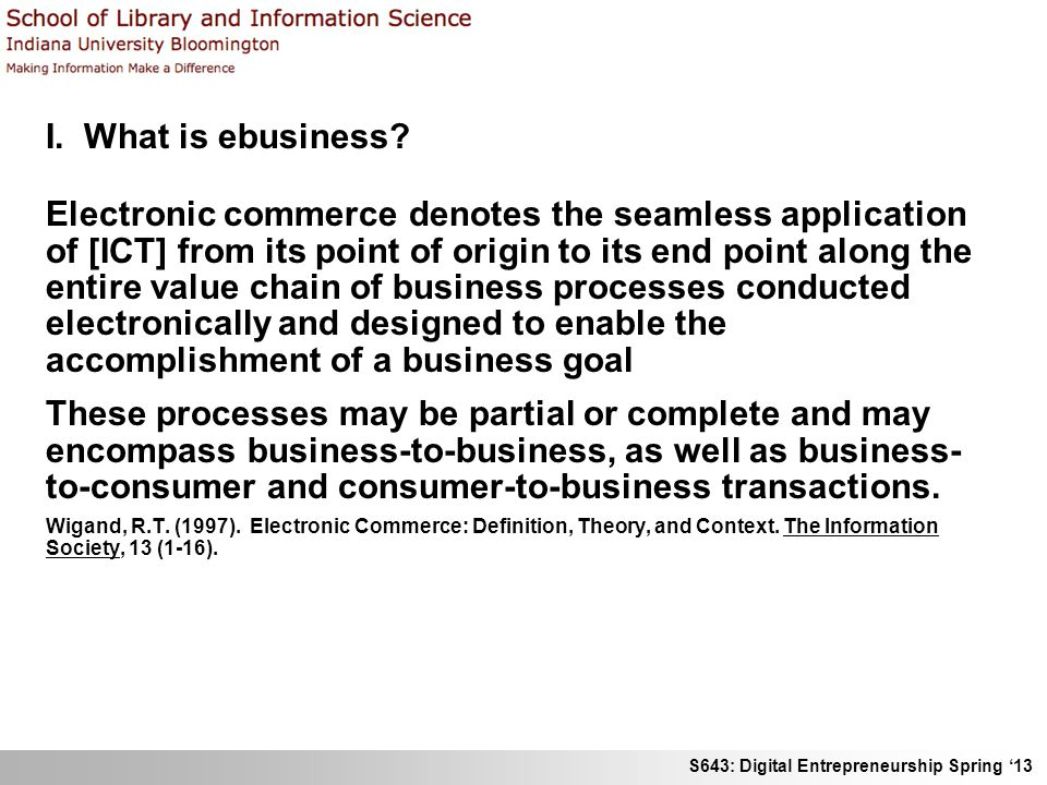 S643: Digital Entrepreneurship Spring 13 I. What is ebusiness? Electronic commerce denotes the seamless application of [ICT] from its point of origin