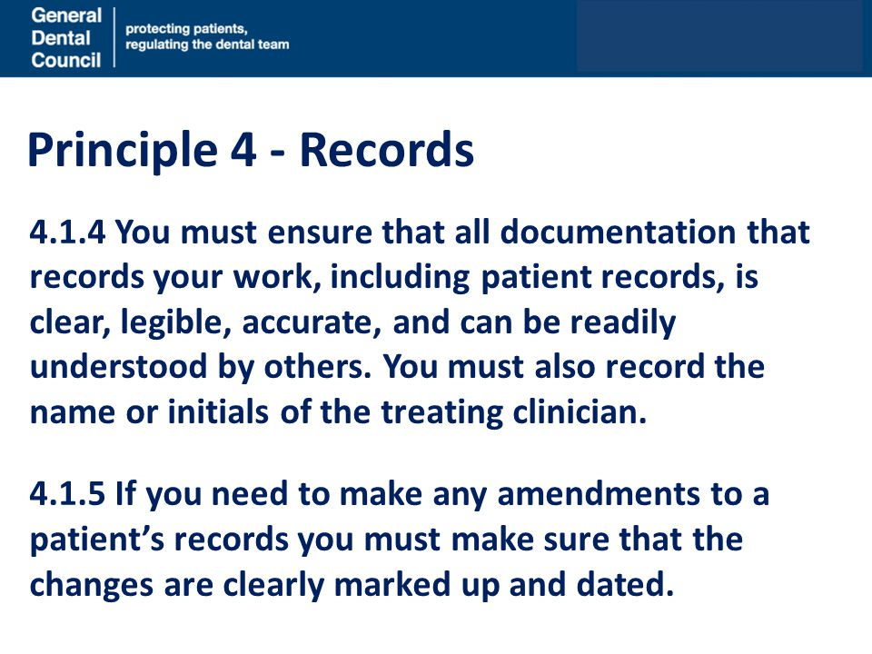 Principle 4 - Records 4.1.4 You must ensure that all documentation that records your work, including patient records, is clear, legible, accurate, and can be readily understood by others.
