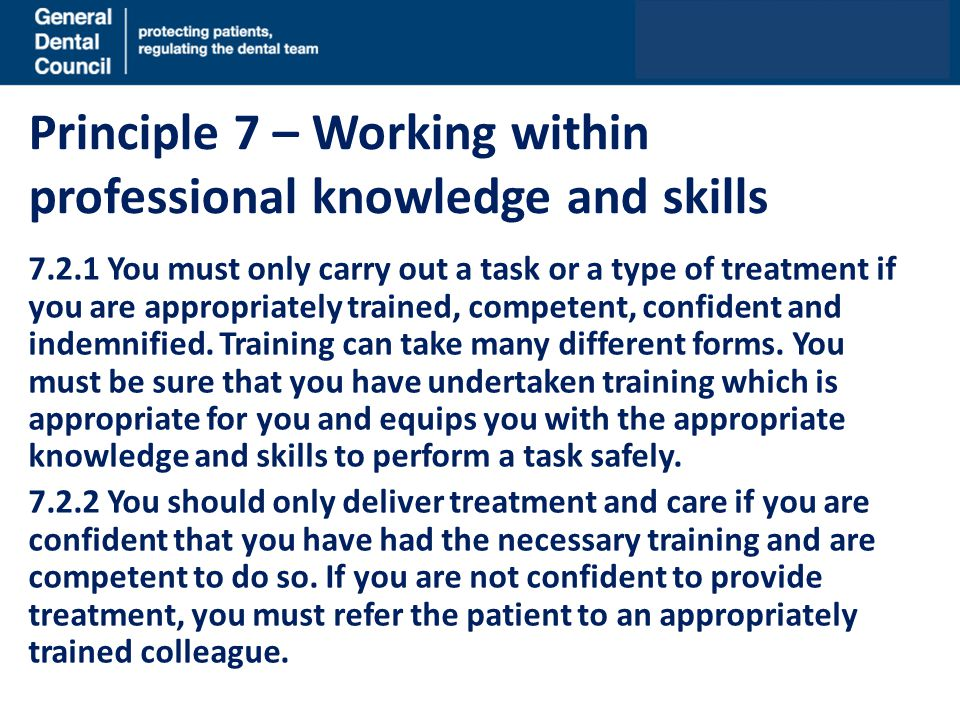 Principle 7 – Working within professional knowledge and skills 7.2.1 You must only carry out a task or a type of treatment if you are appropriately trained, competent, confident and indemnified.