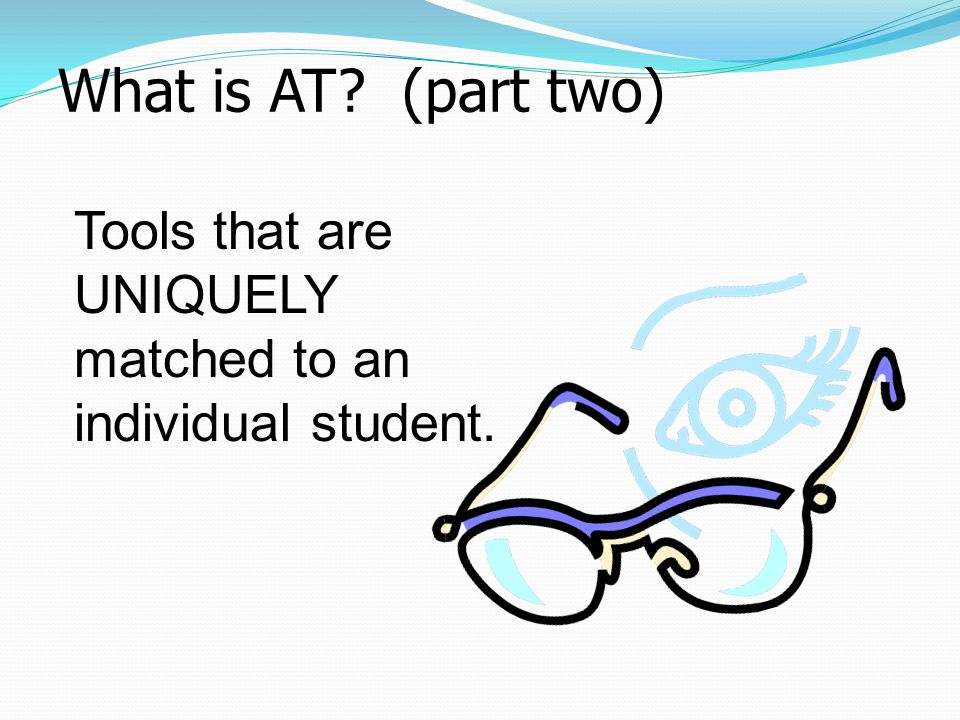 What is AT (part two) Tools that are UNIQUELY matched to an individual student.