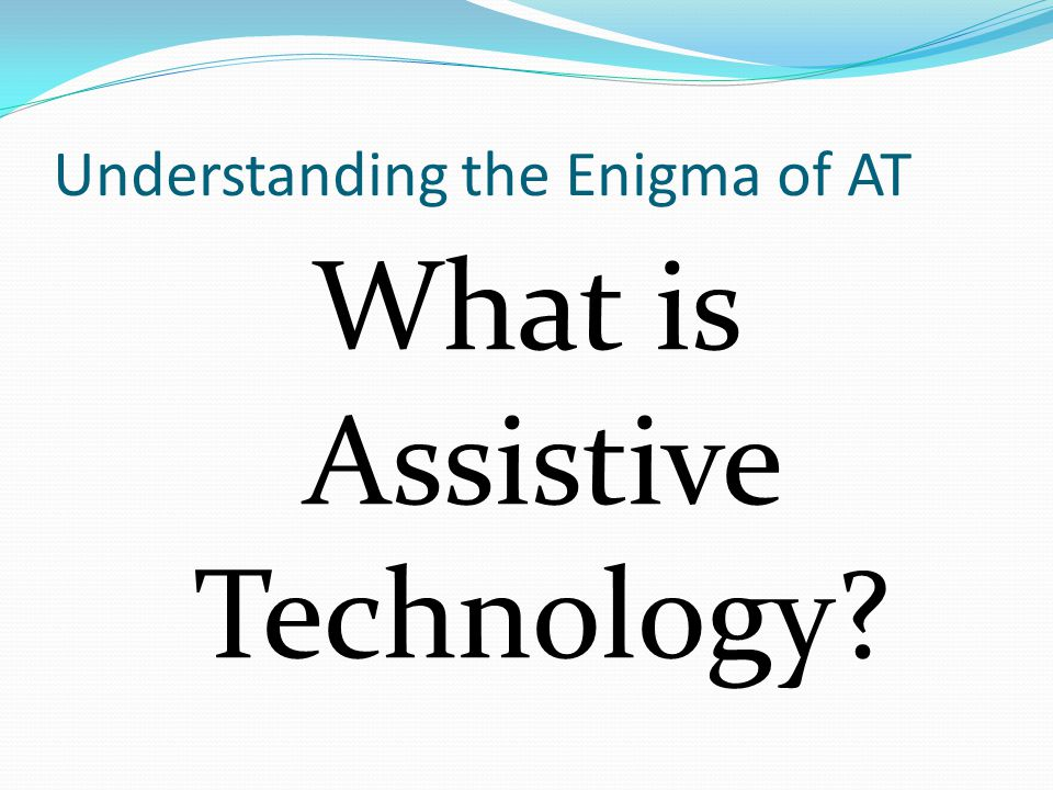 Understanding the Enigma of AT What is Assistive Technology