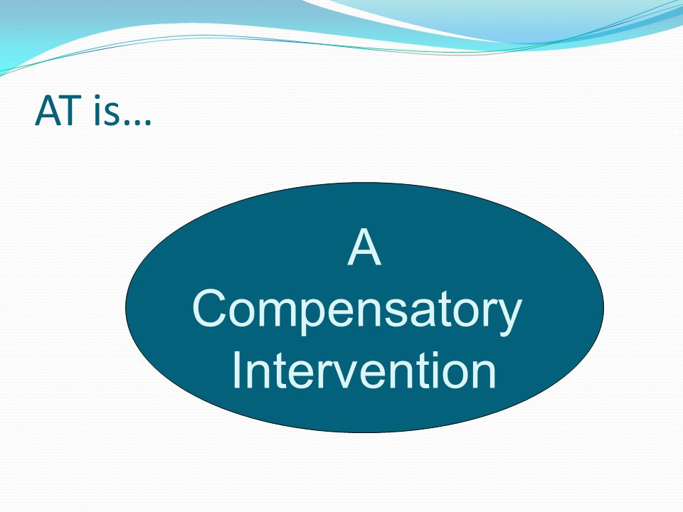 AT is… A Compensatory Intervention