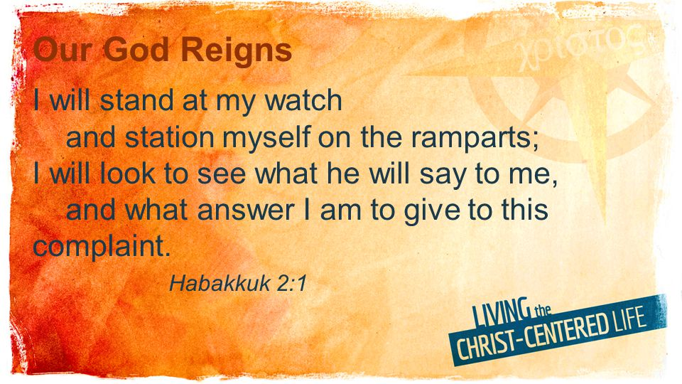 Our God Reigns I will stand at my watch and station myself on the ramparts; I will look to see what he will say to me, and what answer I am to give to this complaint.