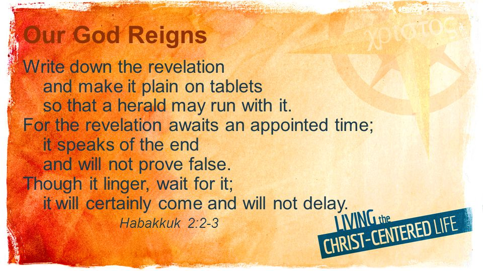 Our God Reigns Write down the revelation and make it plain on tablets so that a herald may run with it. For the revelation awaits an appointed time; i