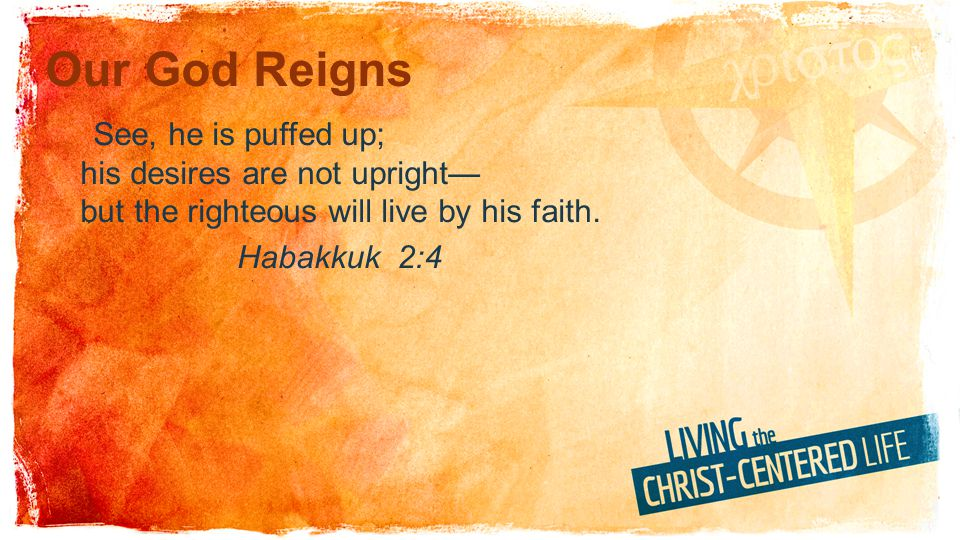 Our God Reigns See, he is puffed up; his desires are not upright but the righteous will live by his faith. Habakkuk 2:4