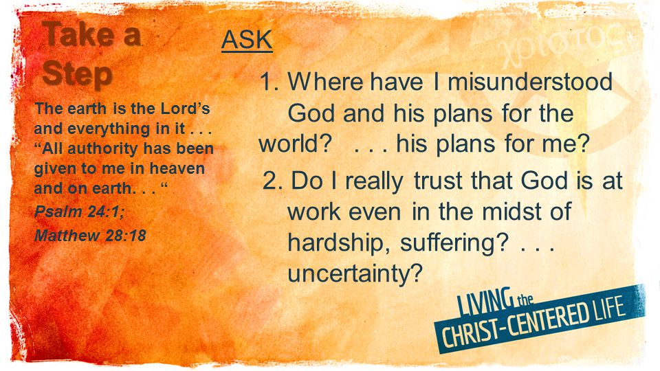 Take a Step ASK 1. Where have I misunderstood God and his plans for the world?... his plans for me? 2. Do I really trust that God is at work even in t