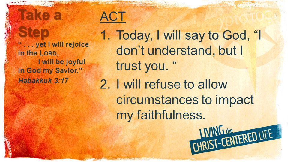 Take a Step ACT 1.Today, I will say to God, I dont understand, but I trust you. 2.I will refuse to allow circumstances to impact my faithfulness.... y
