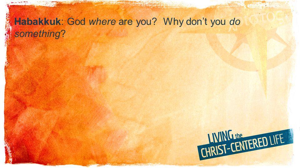 Habakkuk: God where are you? Why dont you do something?