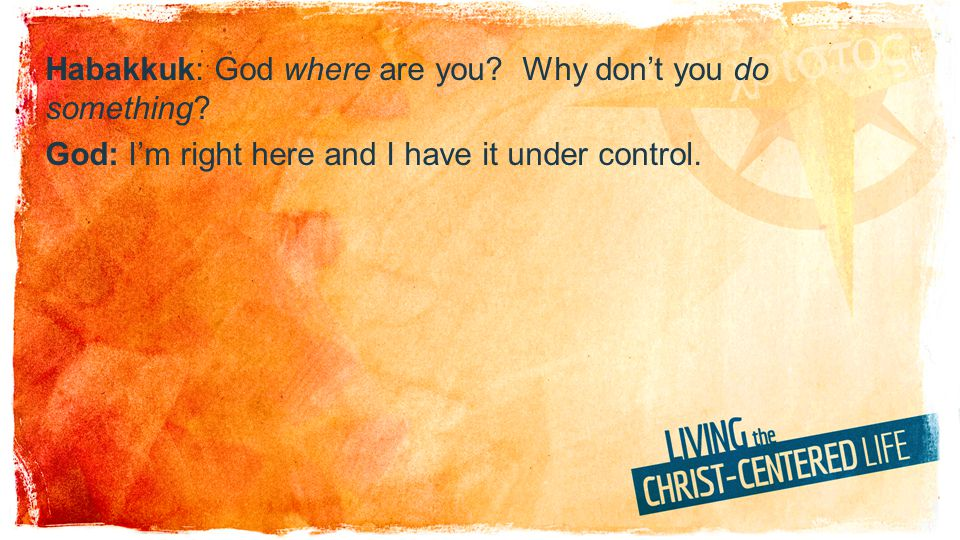 Habakkuk: God where are you? Why dont you do something? God: Im right here and I have it under control.