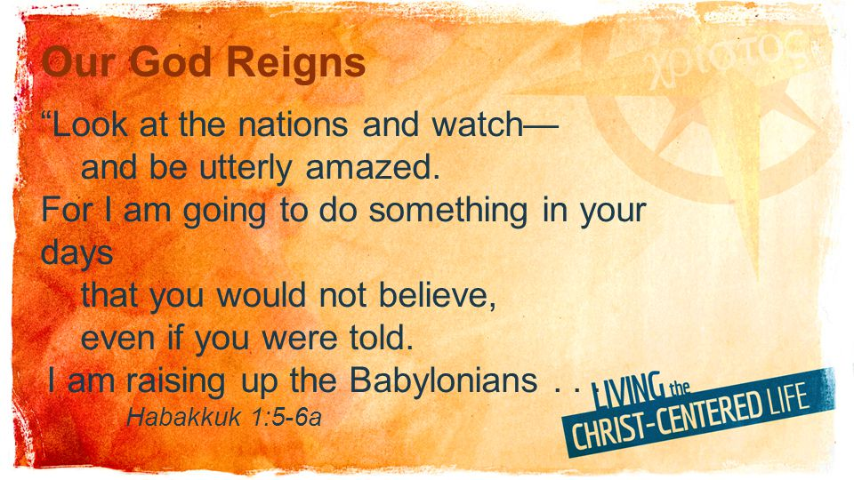 Our God Reigns Look at the nations and watch and be utterly amazed.