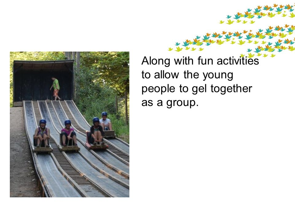 Along with fun activities to allow the young people to gel together as a group.