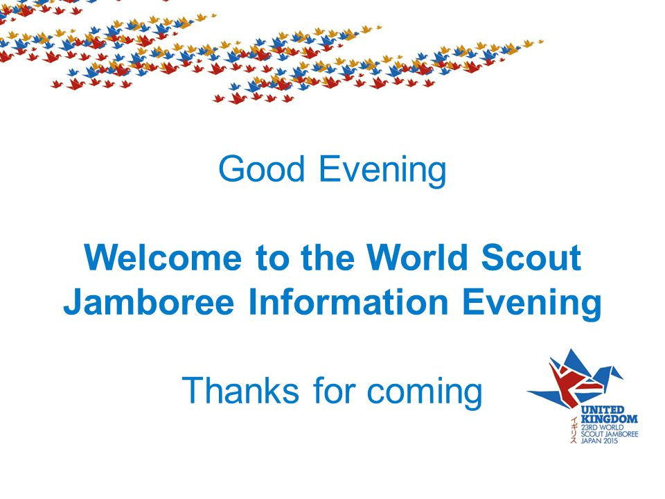 Good Evening Welcome to the World Scout Jamboree Information Evening Thanks for coming