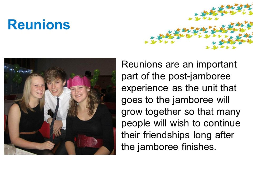 Reunions Reunions are an important part of the post-jamboree experience as the unit that goes to the jamboree will grow together so that many people will wish to continue their friendships long after the jamboree finishes.