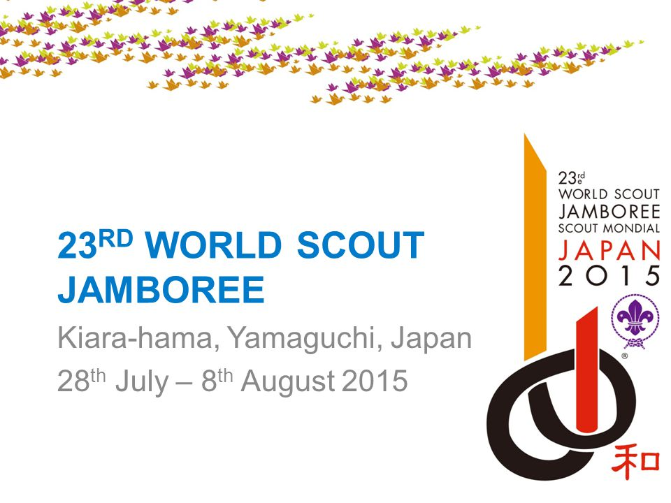 23 RD WORLD SCOUT JAMBOREE Kiara-hama, Yamaguchi, Japan 28 th July – 8 th August 2015