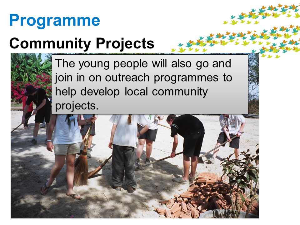 Programme Community Projects The young people will also go and join in on outreach programmes to help develop local community projects.