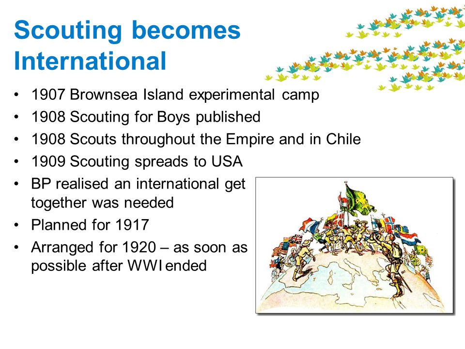 Scouting becomes International 1907 Brownsea Island experimental camp 1908 Scouting for Boys published 1908 Scouts throughout the Empire and in Chile 1909 Scouting spreads to USA BP realised an international get together was needed Planned for 1917 Arranged for 1920 – as soon as possible after WWI ended