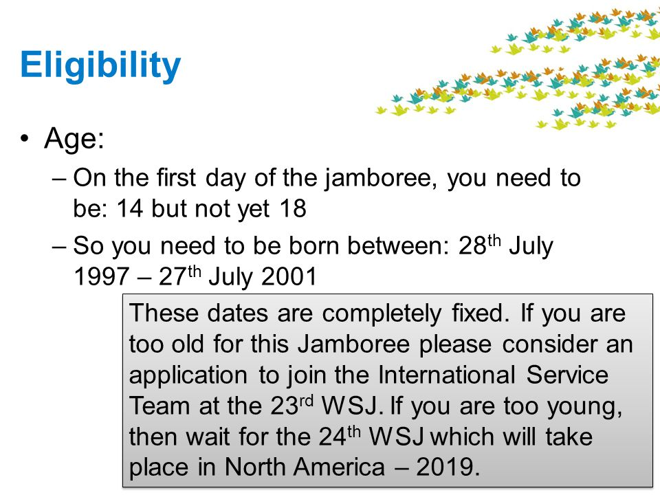 Eligibility Age: –On the first day of the jamboree, you need to be: 14 but not yet 18 –So you need to be born between: 28 th July 1997 – 27 th July 2001 These dates are completely fixed.
