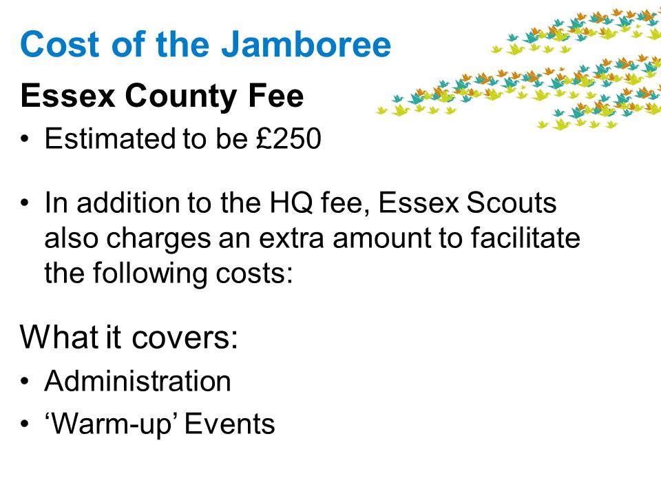 Cost of the Jamboree Estimated to be £250 In addition to the HQ fee, Essex Scouts also charges an extra amount to facilitate the following costs: What it covers: Administration Warm-up Events Essex County Fee