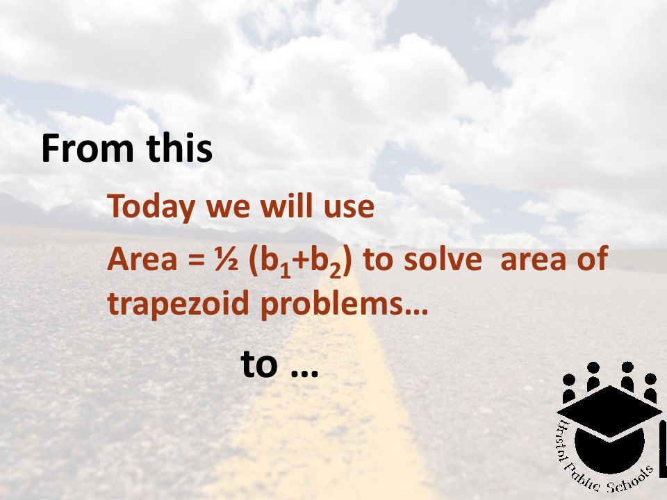 From this Today we will use Area = ½ (b 1 +b 2 ) to solve area of trapezoid problems… to …