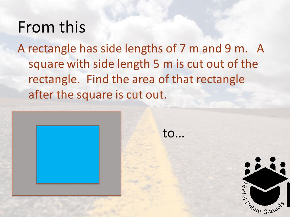 From this A rectangle has side lengths of 7 m and 9 m. A square with side length 5 m is cut out of the rectangle. Find the area of that rectangle afte