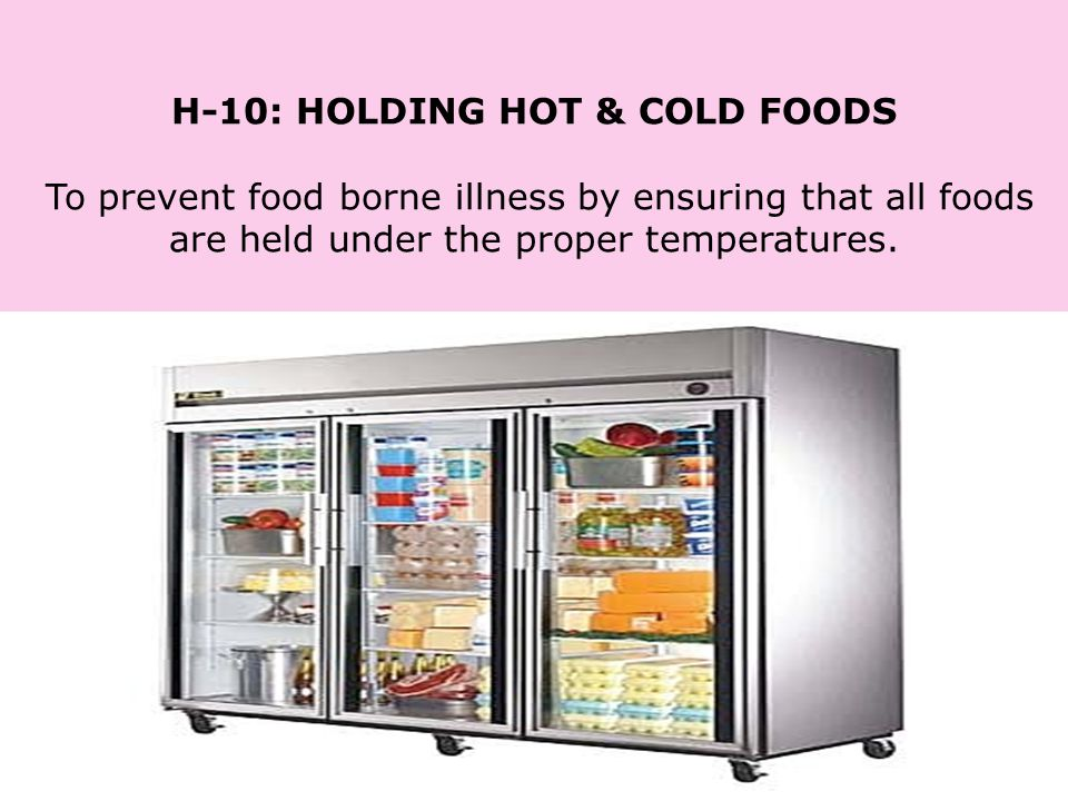 H-10: HOLDING HOT & COLD FOODS To prevent food borne illness by ensuring that all foods are held under the proper temperatures.