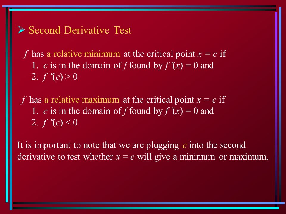 Second Derivative Test f has a relative minimum at the critical point x = c if 1. c is in the domain of f found by f (x) = 0 and 2. f ʺ (c) > 0 f has