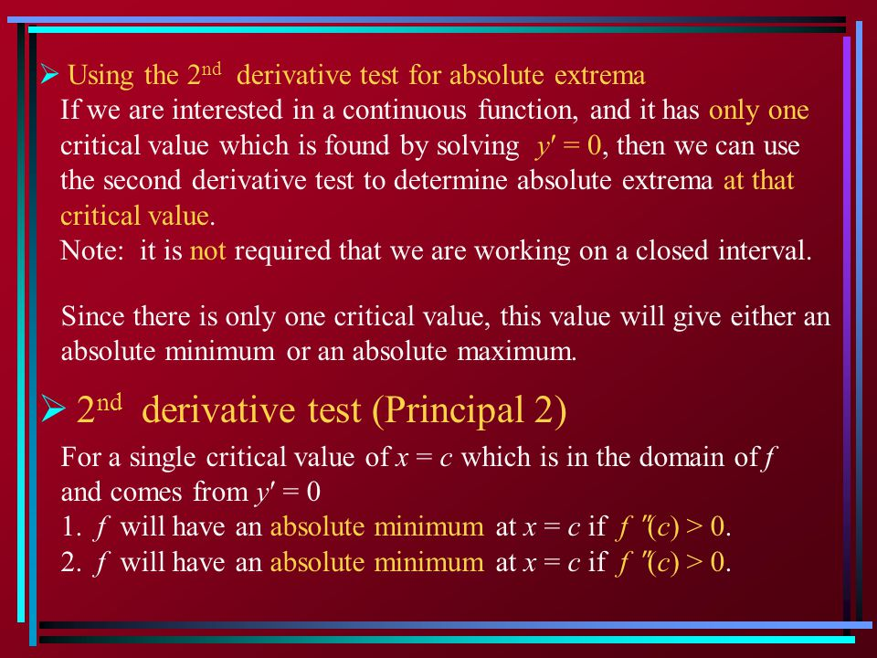 Using the 2 nd derivative test for absolute extrema If we are interested in a continuous function, and it has only one critical value which is found by solving y = 0, then we can use the second derivative test to determine absolute extrema at that critical value.