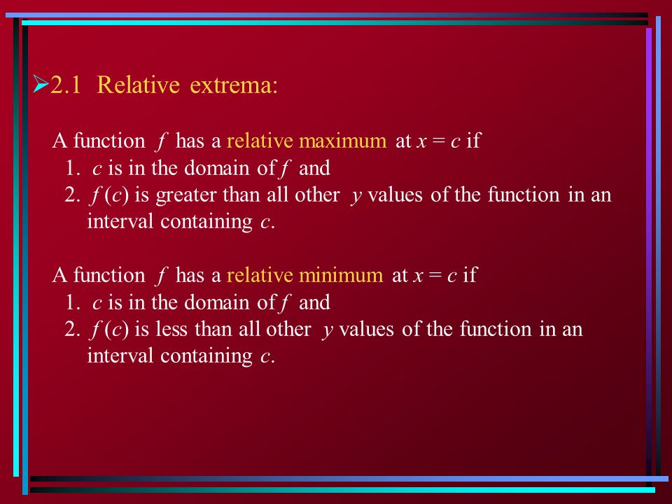2.1 Relative extrema: A function f has a relative maximum at x = c if 1. c is in the domain of f and 2. f (c) is greater than all other y values of th