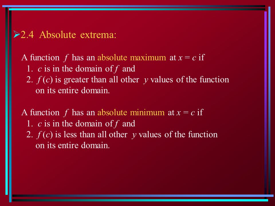 2.4 Absolute extrema: A function f has an absolute maximum at x = c if 1. c is in the domain of f and 2. f (c) is greater than all other y values of t