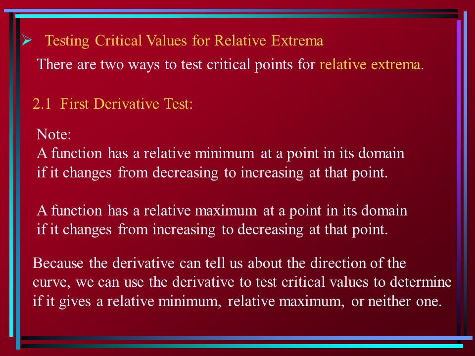 2.1 First Derivative Test: Note: A function has a relative minimum at a point in its domain if it changes from decreasing to increasing at that point.